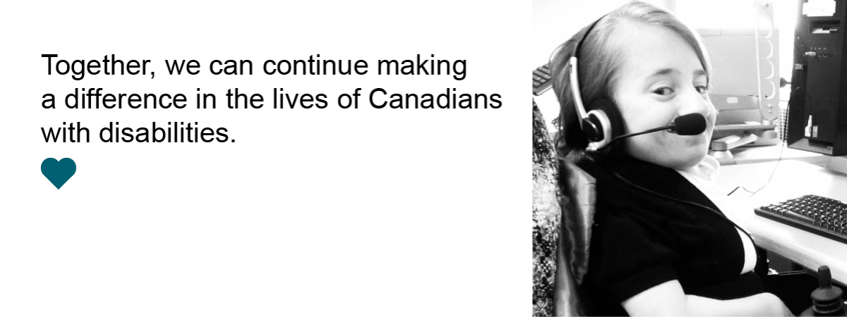 Together, we can continue making a difference in the lives of Canadians with disabilities.