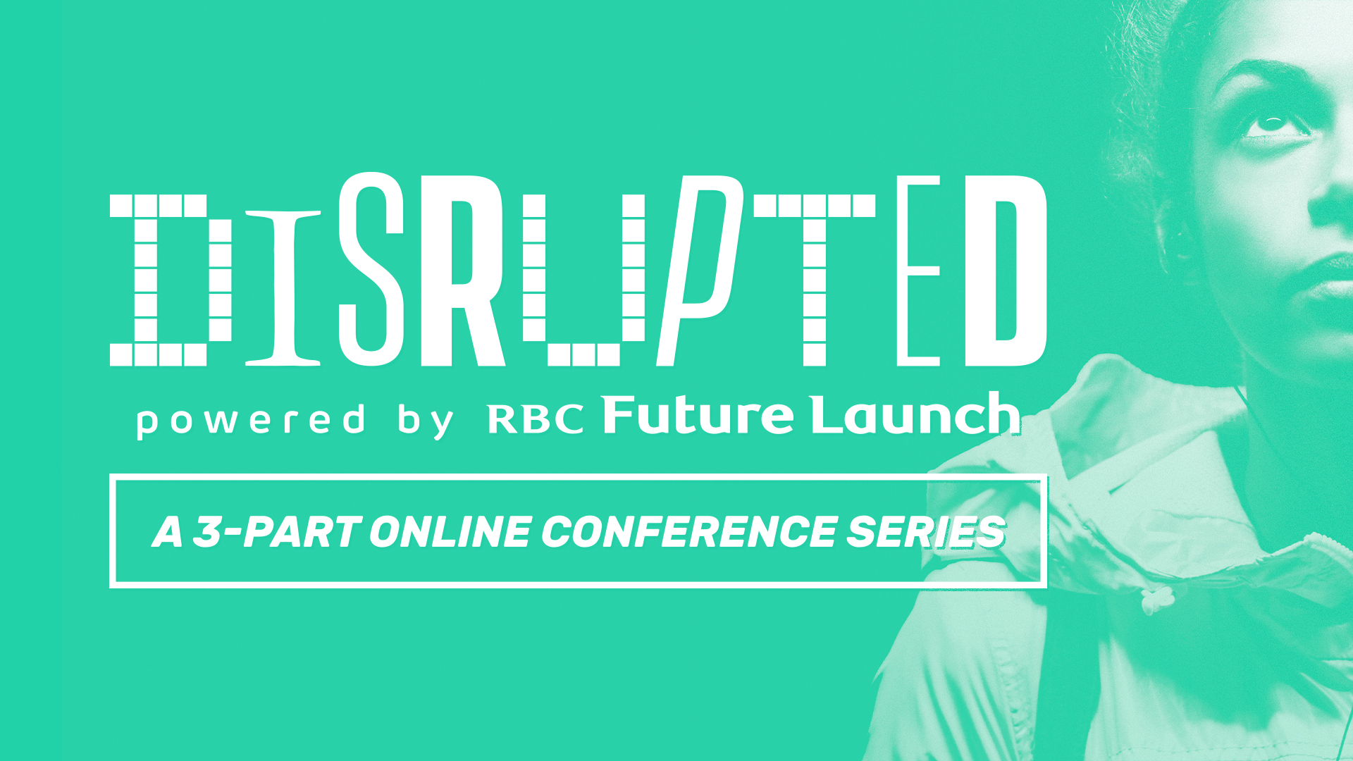 Teal background overlaying a photo of a woman on the right. Text in white reads: Disrupted. Powered by RBC Future Launch. A 3-part online conference series.